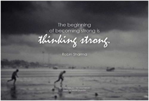Robin Sharma The beginning of becoming strong is thinking strong