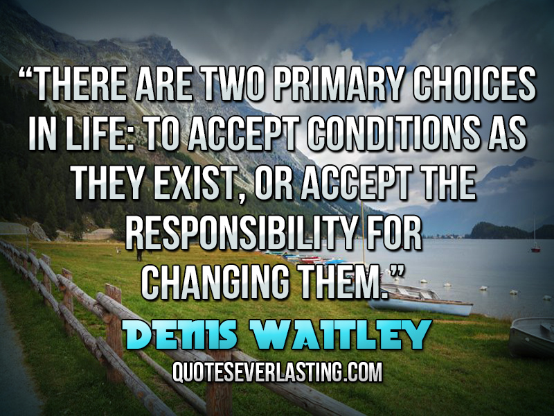 """There are two primary choices in life, to accept conditions as they exist, or accept the responsibility for changing them."" — Denis Waitley"